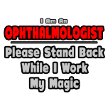 Ophthalmologist, Stand back while I work my magic.  Funny ophthalmologist shirts and gifts.